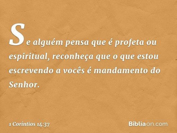 Se alguém pensa que é profeta ou espiritual, reconheça que o que estou escrevendo a vocês é mandamento do Senhor. -- 1 Coríntios 14:37