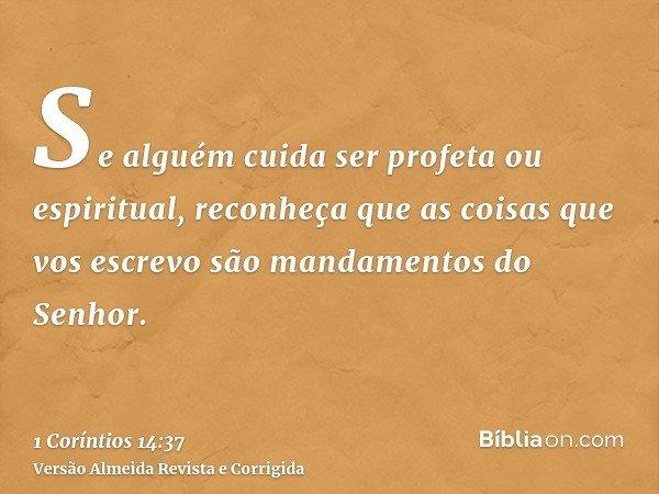 Se alguém cuida ser profeta ou espiritual, reconheça que as coisas que vos escrevo são mandamentos do Senhor.