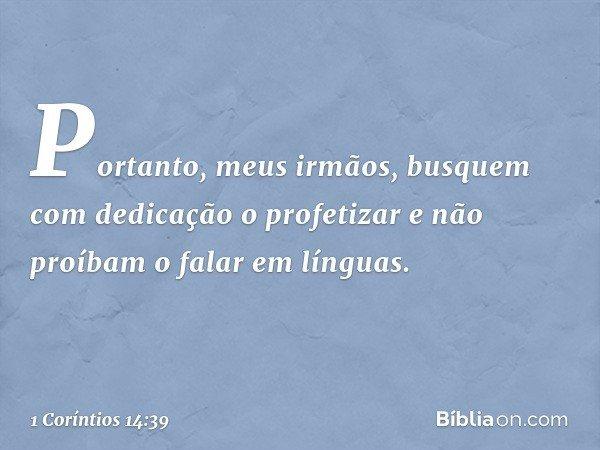 Portanto, meus irmãos, busquem com dedicação o profetizar e não proíbam o falar em línguas. -- 1 Coríntios 14:39