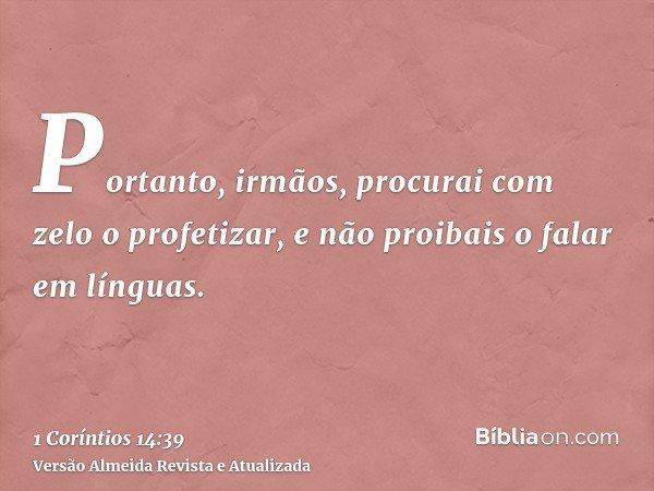 Portanto, irmãos, procurai com zelo o profetizar, e não proibais o falar em línguas.