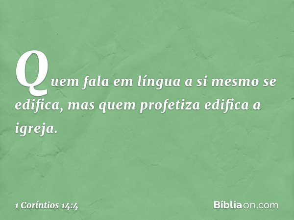 Quem fala em língua a si mesmo se edifica, mas quem profetiza edifica a igreja. -- 1 Coríntios 14:4