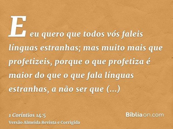E eu quero que todos vós faleis línguas estranhas; mas muito mais que profetizeis, porque o que profetiza é maior do que o que fala línguas estranhas, a não ser