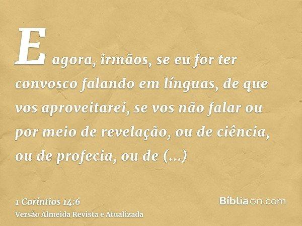 E agora, irmãos, se eu for ter convosco falando em línguas, de que vos aproveitarei, se vos não falar ou por meio de revelação, ou de ciência, ou de profecia, o