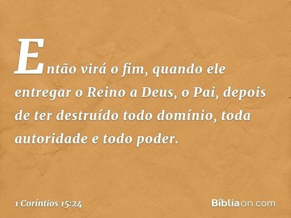 Então virá o fim, quando ele entregar o Reino a Deus, o Pai, depois de ter destruído todo domínio, toda autoridade e todo poder. -- 1 Coríntios 15:24
