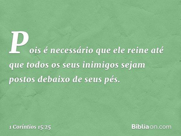 Pois é necessário que ele reine até que todos os seus inimigos sejam postos debaixo de seus pés. -- 1 Coríntios 15:25