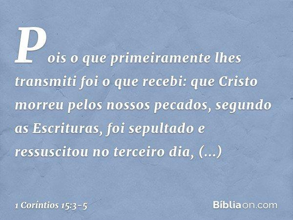 Pois o que primeiramente lhes transmiti foi o que recebi: que Cristo morreu pelos nossos pecados, segundo as Escrituras, foi sepultado e ressuscitou no terceiro