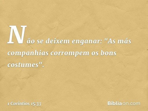 """Não se deixem enganar: """"As más companhias corrompem os bons costumes"""". -- 1 Coríntios 15:33"""