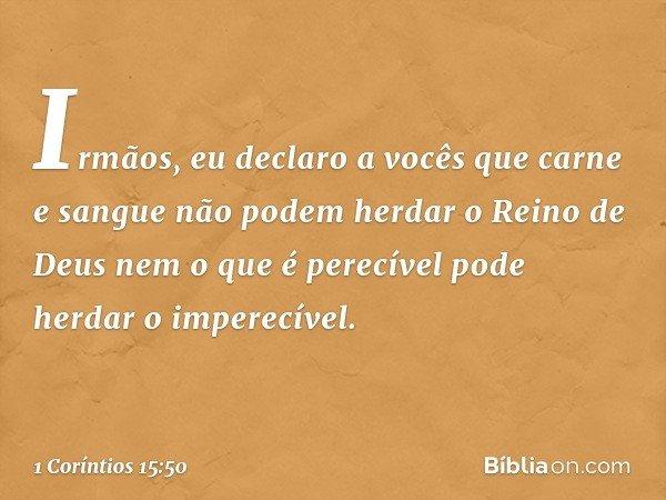 Irmãos, eu declaro a vocês que carne e sangue não podem herdar o Reino de Deus nem o que é perecível pode herdar o imperecível. -- 1 Coríntios 15:50
