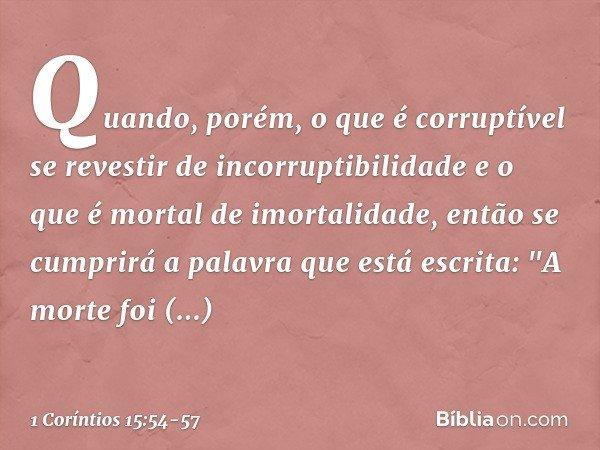 """Quando, porém, o que é corruptível se revestir de incorruptibilidade e o que é mortal de imortalidade, então se cumprirá a palavra que está escrita: """"A morte fo"""