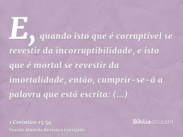 E, quando isto que é corruptível se revestir da incorruptibilidade, e isto que é mortal se revestir da imortalidade, então, cumprir-se-á a palavra que está escr