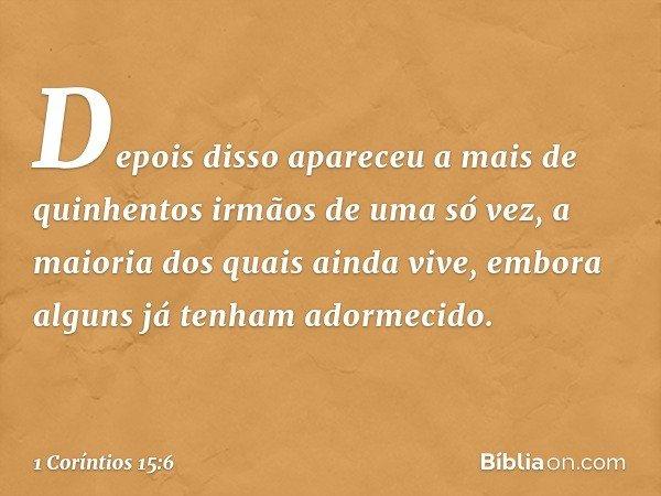 Depois disso apareceu a mais de quinhentos irmãos de uma só vez, a maioria dos quais ainda vive, embora alguns já tenham adormecido. -- 1 Coríntios 15:6