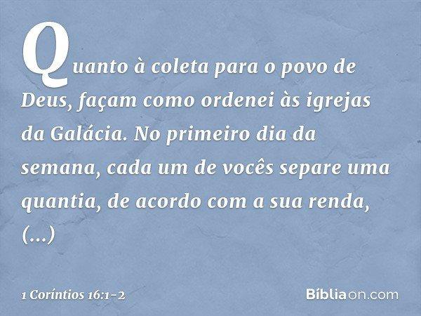 Quanto à coleta para o povo de Deus, façam como ordenei às igrejas da Galácia. No primeiro dia da semana, cada um de vocês separe uma quantia, de acordo com a s