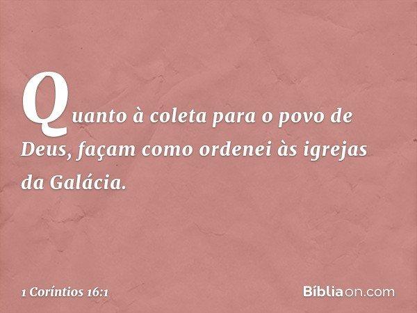 Quanto à coleta para o povo de Deus, façam como ordenei às igrejas da Galácia. -- 1 Coríntios 16:1