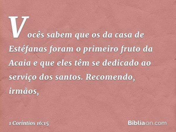 Vocês sabem que os da casa de Estéfanas foram o primeiro fruto da Acaia e que eles têm se dedicado ao serviço dos santos. Recomendo, irmãos, -- 1 Coríntios 16:1