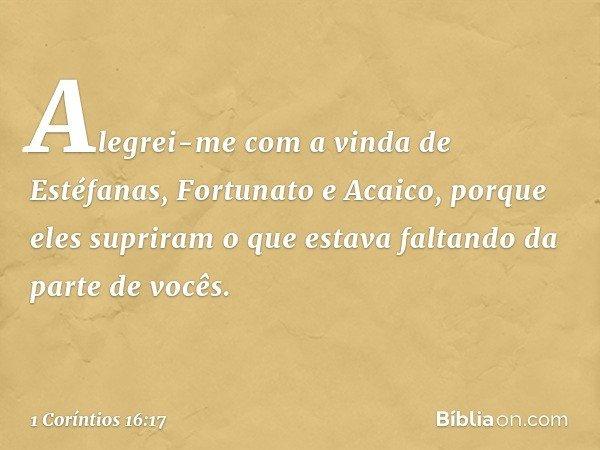 Alegrei-me com a vinda de Estéfanas, Fortunato e Acaico, porque eles supriram o que estava faltando da parte de vocês. -- 1 Coríntios 16:17