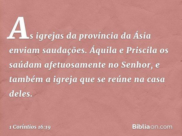 As igrejas da província da Ásia enviam saudações. Áquila e Priscila os saúdam afetuosamente no Senhor, e também a igreja que se reúne na casa deles. -- 1 Corínt