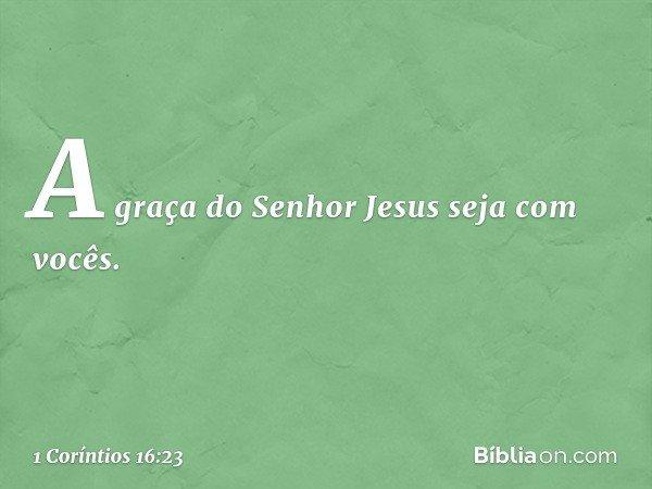 A graça do Senhor Jesus seja com vocês. -- 1 Coríntios 16:23