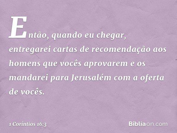 Então, quando eu chegar, entregarei cartas de recomendação aos homens que vocês aprovarem e os mandarei para Jerusalém com a oferta de vocês. -- 1 Coríntios 16:
