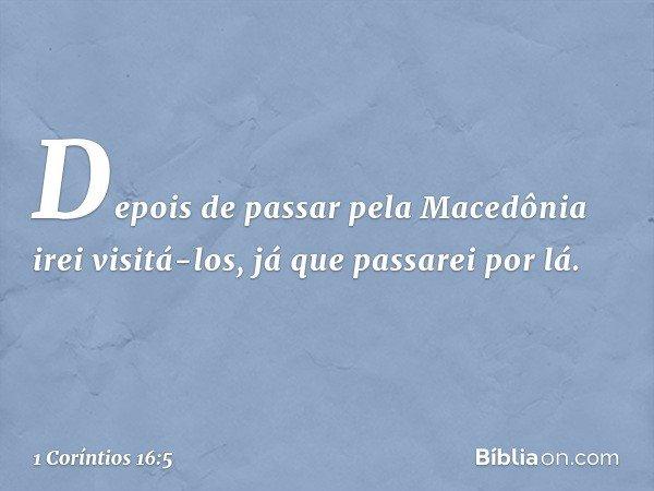 Depois de passar pela Macedônia irei visitá-los, já que passarei por lá. -- 1 Coríntios 16:5