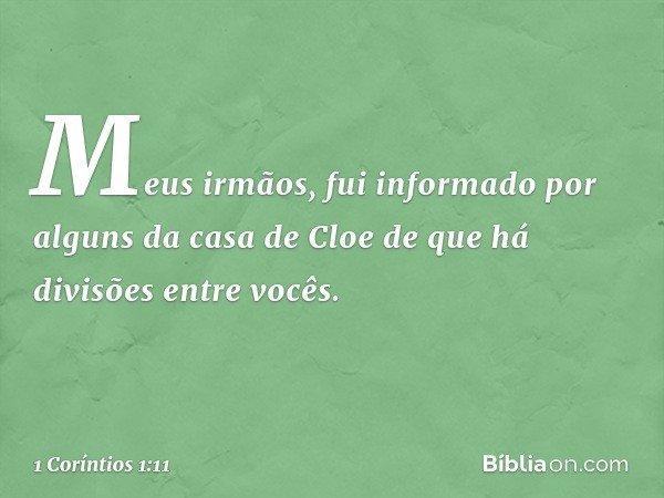 Meus irmãos, fui informado por alguns da casa de Cloe de que há divisões entre vocês. -- 1 Coríntios 1:11