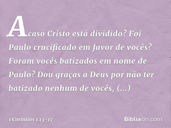Acaso Cristo está dividido? Foi Paulo crucificado em favor de vocês? Foram vocês batizados em nome de Paulo? Dou graças a Deus por não ter batizado nenhum de vo
