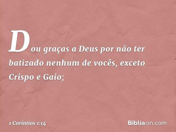 Dou graças a Deus por não ter batizado nenhum de vocês, exceto Crispo e Gaio; -- 1 Coríntios 1:14