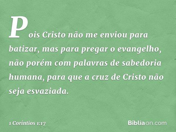 Pois Cristo não me enviou para batizar, mas para pregar o evangelho, não porém com palavras de sabedoria humana, para que a cruz de Cristo não seja esvaziada. -