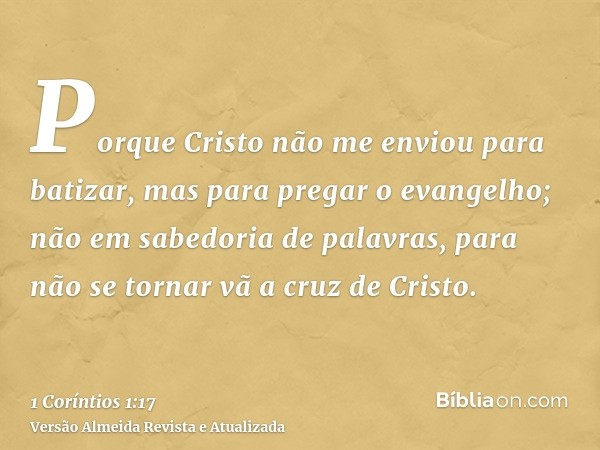 Porque Cristo não me enviou para batizar, mas para pregar o evangelho; não em sabedoria de palavras, para não se tornar vã a cruz de Cristo.