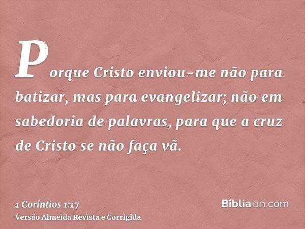 Porque Cristo enviou-me não para batizar, mas para evangelizar; não em sabedoria de palavras, para que a cruz de Cristo se não faça vã.