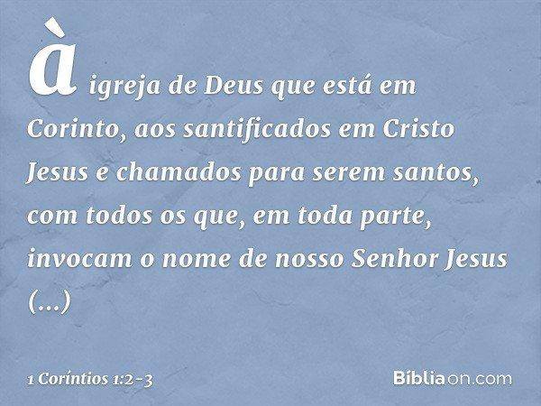 à igreja de Deus que está em Corinto, aos santificados em Cristo Jesus e chamados para serem santos, com todos os que, em toda parte, invocam o nome de nosso Se