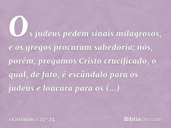 Os judeus pedem sinais milagrosos, e os gregos procuram sabedoria; nós, porém, pregamos Cristo crucificado, o qual, de fato, é escândalo para os judeus e loucur