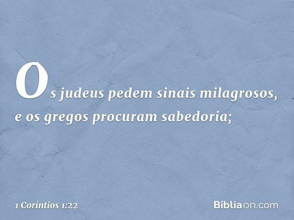 Os judeus pedem sinais milagrosos, e os gregos procuram sabedoria; -- 1 Coríntios 1:22