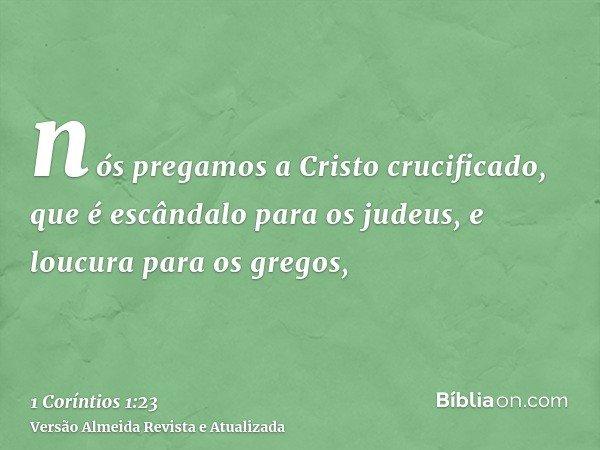 nós pregamos a Cristo crucificado, que é escândalo para os judeus, e loucura para os gregos,