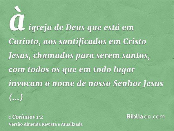 à igreja de Deus que está em Corinto, aos santificados em Cristo Jesus, chamados para serem santos, com todos os que em todo lugar invocam o nome de nosso Senho