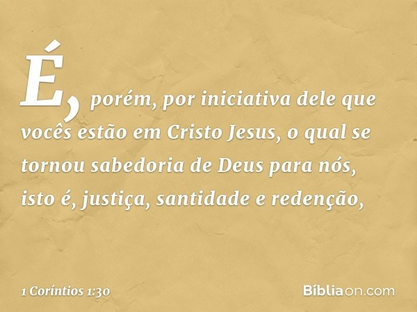É, porém, por iniciativa dele que vocês estão em Cristo Jesus, o qual se tornou sabedoria de Deus para nós, isto é, justiça, santidade e redenção, -- 1 Coríntio