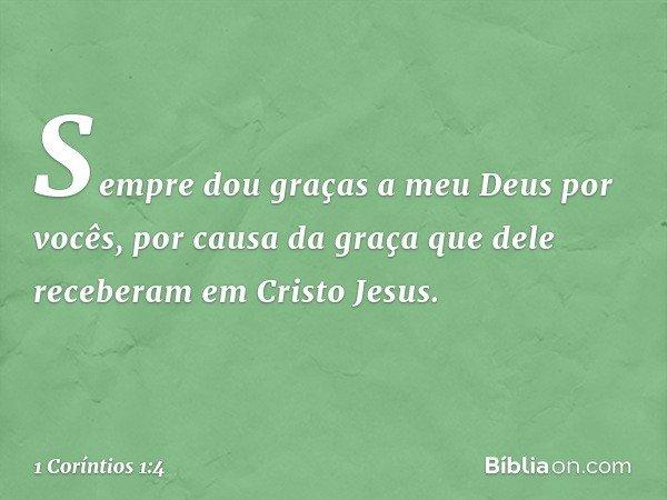 Sempre dou graças a meu Deus por vocês, por causa da graça que dele receberam em Cristo Jesus. -- 1 Coríntios 1:4