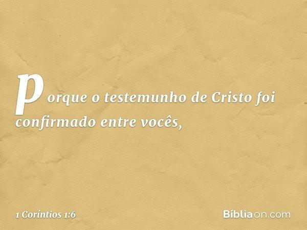 porque o testemunho de Cristo foi confirmado entre vocês, -- 1 Coríntios 1:6