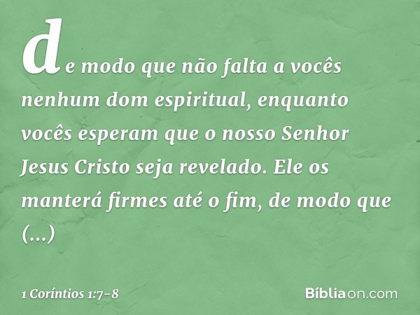 de modo que não falta a vocês nenhum dom espiritual, enquanto vocês esperam que o nosso Senhor Jesus Cristo seja revelado. Ele os manterá firmes até o fim, de m