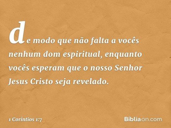de modo que não falta a vocês nenhum dom espiritual, enquanto vocês esperam que o nosso Senhor Jesus Cristo seja revelado. -- 1 Coríntios 1:7