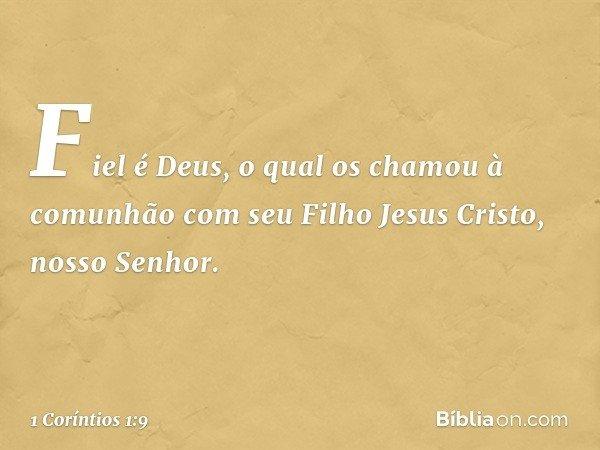 Fiel é Deus, o qual os chamou à comunhão com seu Filho Jesus Cristo, nosso Senhor. -- 1 Coríntios 1:9