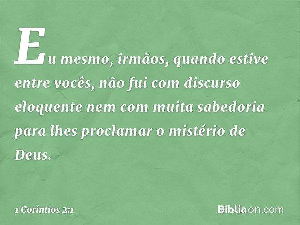 Eu mesmo, irmãos, quando estive entre vocês, não fui com discurso eloquente nem com muita sabedoria para lhes proclamar o mistério de Deus. -- 1 Coríntios 2:1