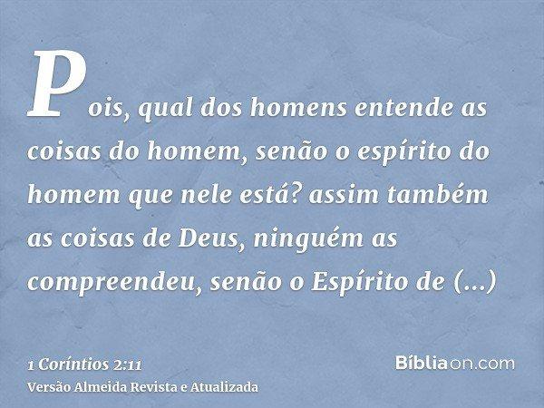 Pois, qual dos homens entende as coisas do homem, senão o espírito do homem que nele está? assim também as coisas de Deus, ninguém as compreendeu, senão o Espír