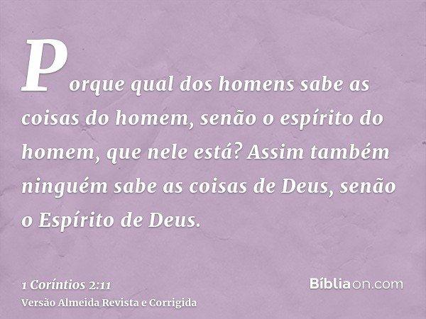 Porque qual dos homens sabe as coisas do homem, senão o espírito do homem, que nele está? Assim também ninguém sabe as coisas de Deus, senão o Espírito de Deus.