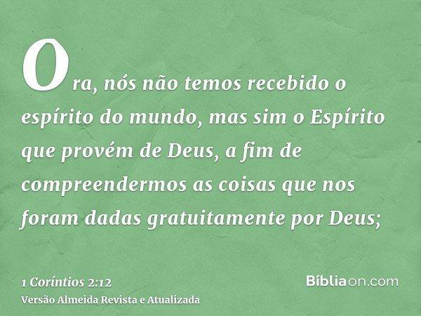 Ora, nós não temos recebido o espírito do mundo, mas sim o Espírito que provém de Deus, a fim de compreendermos as coisas que nos foram dadas gratuitamente por