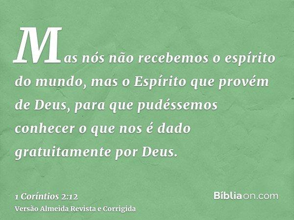 Mas nós não recebemos o espírito do mundo, mas o Espírito que provém de Deus, para que pudéssemos conhecer o que nos é dado gratuitamente por Deus.
