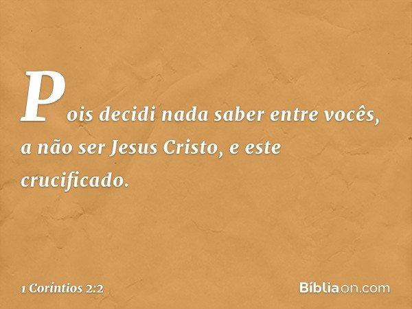 Pois decidi nada saber entre vocês, a não ser Jesus Cristo, e este crucificado. -- 1 Coríntios 2:2