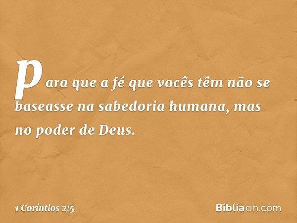 para que a fé que vocês têm não se baseasse na sabedoria humana, mas no poder de Deus. -- 1 Coríntios 2:5