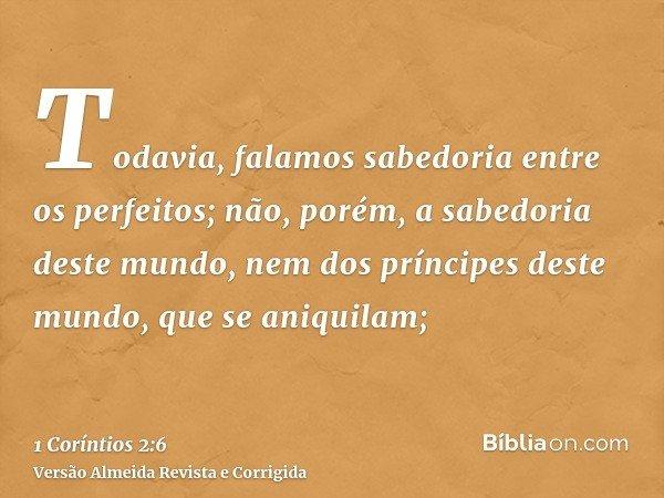 Todavia, falamos sabedoria entre os perfeitos; não, porém, a sabedoria deste mundo, nem dos príncipes deste mundo, que se aniquilam;