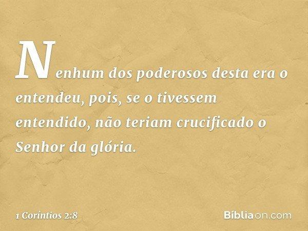 Nenhum dos poderosos desta era o entendeu, pois, se o tivessem entendido, não teriam crucificado o Senhor da glória. -- 1 Coríntios 2:8