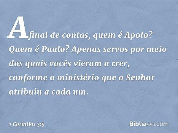 Afinal de contas, quem é Apolo? Quem é Paulo? Apenas servos por meio dos quais vocês vieram a crer, conforme o ministério que o Senhor atribuiu a cada um. -- 1